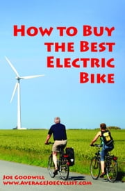 How to Buy the Best Electric Bike: An Average Joe Cyclist Guide ebook by Joe Goodwill