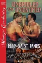 Unbridled and Unjustified ebook by Elle Saint James