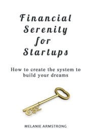 Financial Serenity for Startups: How to Create the System to Build Your Dreams ebook by Melanie Armstrong