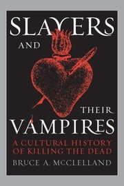 Slayers and Their Vampires - A Cultural History of Killing the Dead ebook by Bruce McClelland