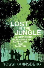 Lost in the Jungle: A Harrowing True Story of Adventure and Survival ebook by Yossi Ghinsberg