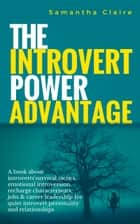 The Introvert Power Advantage - A book about introverts'survival tactics, emotional introversion recharge characteristics, jobs & career leadership for quiet introvert personality and relationships ebook by Samantha Claire
