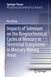 Impacts of Selenium on the Biogeochemical Cycles of Mercury in Terrestrial Ecosystems in Mercury Mining Areas ebook by Hua Zhang