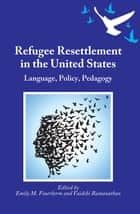 Refugee Resettlement in the United States - Language, Policy, Pedagogy ebook by Emily M. Feuerherm, Prof. Vaidehi Ramanathan