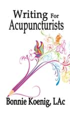 Writing For Acupuncturists ebook by Bonnie Koenig, LAc