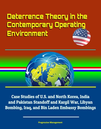 Deterrence Theory in the Contemporary Operating Environment: Case Studies  of U S  and North Korea, India and Pakistan Standoff and Kargil War, Libyan