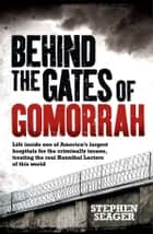 Behind the Gates of Gomorrah - Life inside one of America's largest hospitals for the criminally insane, treating the real Hannibal Lecters of this world ebook by