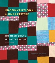 Unconventional & Unexpected: American Quilts Below the Radar 1950-2000 ebook by Roderick Kiracofe
