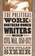 The Political Work of Northern Women Writers and the Civil War, 1850-1872 ebook by Lyde Cullen Sizer