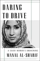 Daring to Drive - A Saudi Woman's Awakening ebook by Manal al-Sharif