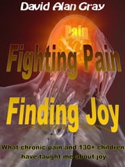 Fighting Pain Finding joy - what chronic pain and 130+ children have taught me about joy ebook by David Alan Gray