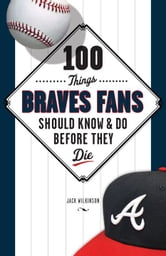 100 Things Braves Fans Should Know & Do Before They Die ebook by Jack Wilkinson