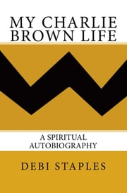 My Charlie Brown Life - A Spiritual Autobiography ebook by Debi Staples