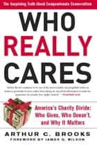 Who Really Cares - The Surprising Truth About Compassionate Conservatism -- America's Charity Divide--Who Gives, Who Do eBook by Arthur C. Brooks