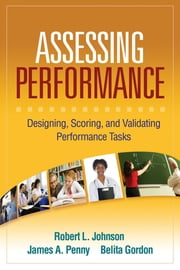 Assessing Performance - Designing, Scoring, and Validating Performance Tasks ebook by Robert L. Johnson, PhD,James A. Penny, PhD,Belita Gordon, PhD