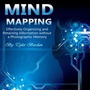 Mind Mapping - Effectively Organizing and Retaining Information Without a Photographic Memory audiobook by Tyler Bordan