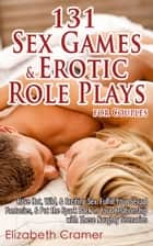 131 Sex Games & Erotic Role Plays for Couples - Have Hot, Wild, & Exciting Sex, Fulfill Your Sexual Fantasies, & Put the Spark Back in Your Relationship with These Naughty Scenarios ebook by Elizabeth Cramer