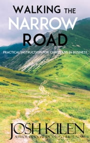 Walking the Narrow Road - Practical Instruction for Christians in Business ebook by Josh Kilen