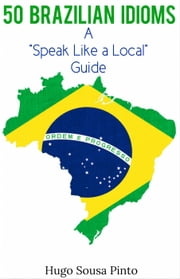 "50 Brazilian Idioms: A ""Speak Like a Local"" Language Guide ebook by Hugo Sousa Pinto"