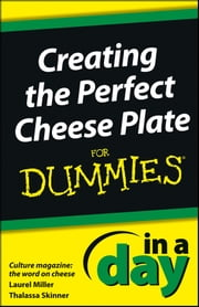 Creating the Perfect Cheese Plate In a Day For Dummies ebook by Laurel Miller,Thalassa Skinner,Culture Magazine