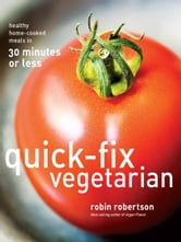 Quick-Fix Vegetarian: Healthy Home-Cooked Meals in 30 Minutes or Less - Healthy Home-Cooked Meals in 30 Minutes or Less ebook by Robin Robertson