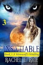 Insatiable: A Werewolf's Wedding Book 3 ebook by Rachel E. Rice
