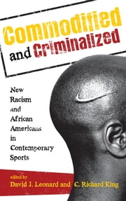 Commodified and Criminalized - New Racism and African Americans in Contemporary Sports ebook by David J. Leonard,C. Richard King, Washington State University,David L. Andrews,C.L Cole,Lisa Guerrero,Samantha King,Kyle W. Kusz,Stacy L. Lorenz,Anoop Mirpuri,Ronald L. Mower,Rod Murray,Jared Sexton,Michael L. Silk,Nancy E. Spencer