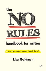 The No Rules Handbook for Writers (know the rules so you can break them) ebook by Lisa Goldman