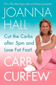 Carb Curfew: Cut the Carbs after 5pm and Lose Fat Fast! ebook by Joanna Hall