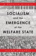 Socialism and the Emergence of the Welfare State - A Concise History ebook by Allan Mitchell