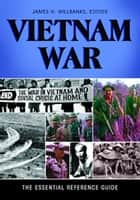 Vietnam War: The Essential Reference Guide - The Essential Reference Guide ebook by James H. Willbanks