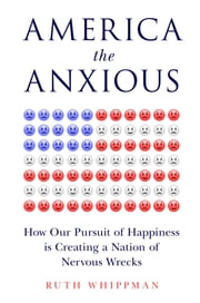 America the Anxious - How Our Pursuit of Happiness Is Creating a Nation of Nervous Wrecks ebook by Ruth Whippman