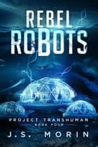 Rebel Robots - Project Transhuman, #4 ebook by J.S. Morin