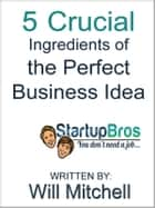 5 Crucial Ingredients of the Perfect Business Idea ekitaplar by Will Mitchell, Startup Bros