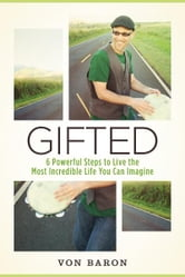 Gifted - Six Powerful Steps To Live The Most Incredible Life You Can Imagine ebook by von Baron