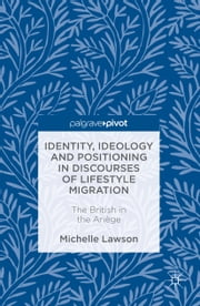 Identity, Ideology and Positioning in Discourses of Lifestyle Migration - The British in the Ariège ebook by Michelle Lawson