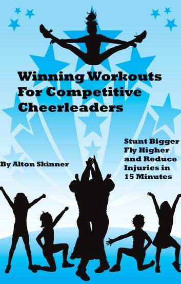 Winning Workouts For Competitive Cheerleaders: Stunt Bigger, Fly Higher and Reduce Injuries in 15 Minutes ebook by Alton Skinner Jr
