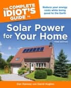 The Complete Idiot's Guide to Solar Power for Your Home, 3rd Edition - Reduce Your Energy Costs While Being Good to the Earth ebook by Dan Ramsey, David Hughes