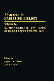 Advances in Radiation Biology V14: Relative Radiation Sensitivities of Human Organ Systems. Part II ebook by Lett, John