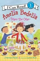 Amelia Bedelia Takes the Cake ebook by Herman Parish, Lynne Avril