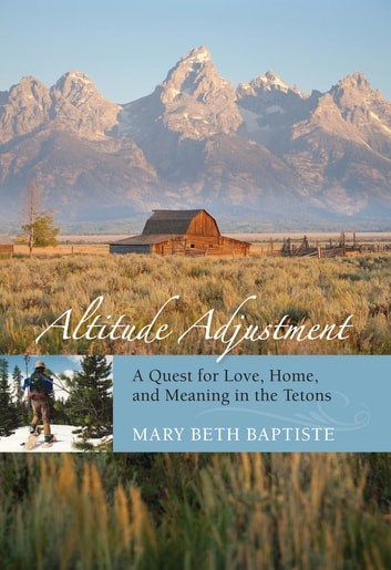 Altitude Adjustment - A Quest for Love, Home, and Meaning in the Tetons ebook by Mary Beth Baptiste