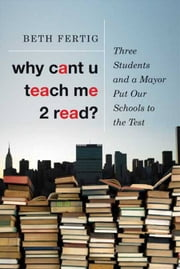 Why cant U teach me 2 read? - Three Students and a Mayor Put Our Schools to the Test ebook by Beth Fertig