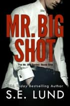 Mr. Big Shot - The Mr. Big Series, #1 ebook by S. E. Lund