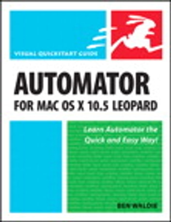 Automator for Mac OS X 10.5 Leopard - Visual QuickStart Guide ebook by Ben Waldie
