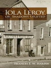 Iola Leroy, or, Shadows Uplifted ebook by Frances E. W. Harper