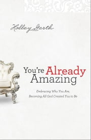 You're Already Amazing - Embracing Who You Are, Becoming All God Created You to Be ebook by Holley Gerth