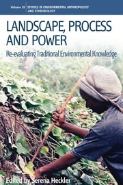 Landscape, Process and Power - Re-evaluating Traditional Environmental Knowledge ebook by Serena Heckler