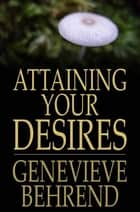 Attaining Your Desires - By Letting Your Subconscious Mind Work for You ebook by Genevieve Behrend