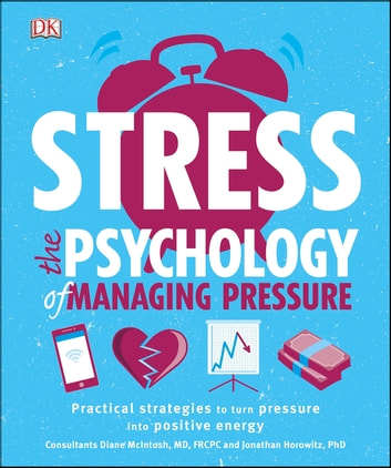 Stress The Psychology of Managing Pressure - Practical Strategies to turn Pressure into Positive Energy ebook by Dr Jonathan Horowitz,DK,Dr Diane McIntosh