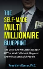 The Self-Made Multi Millionaire Blueprint: The Little-Known Secret Weapon Of The World's Richest, Happiest, And Most Successful People ebook by Anne-Marie Ronsen